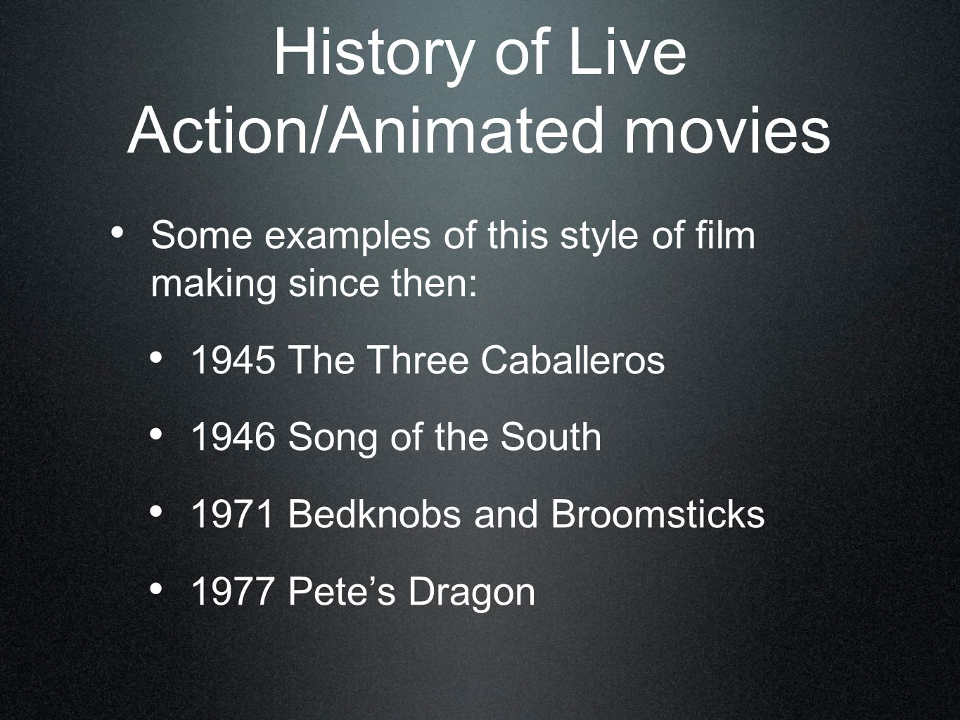 Some examples of this style of film making since then: 1945 The Three Caballeros 1946 Song of the South 1971 Bedknobs and Broomsticks 1977 Pete's Dragon History of Live Action/Animated movies