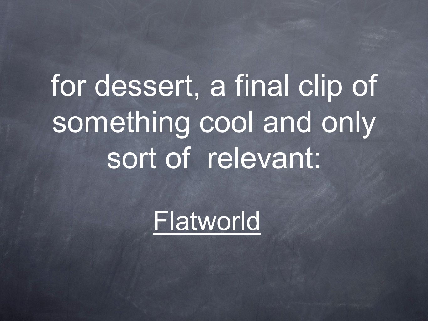 for dessert, a final clip of something cool and only sort of relevant: Flatworld