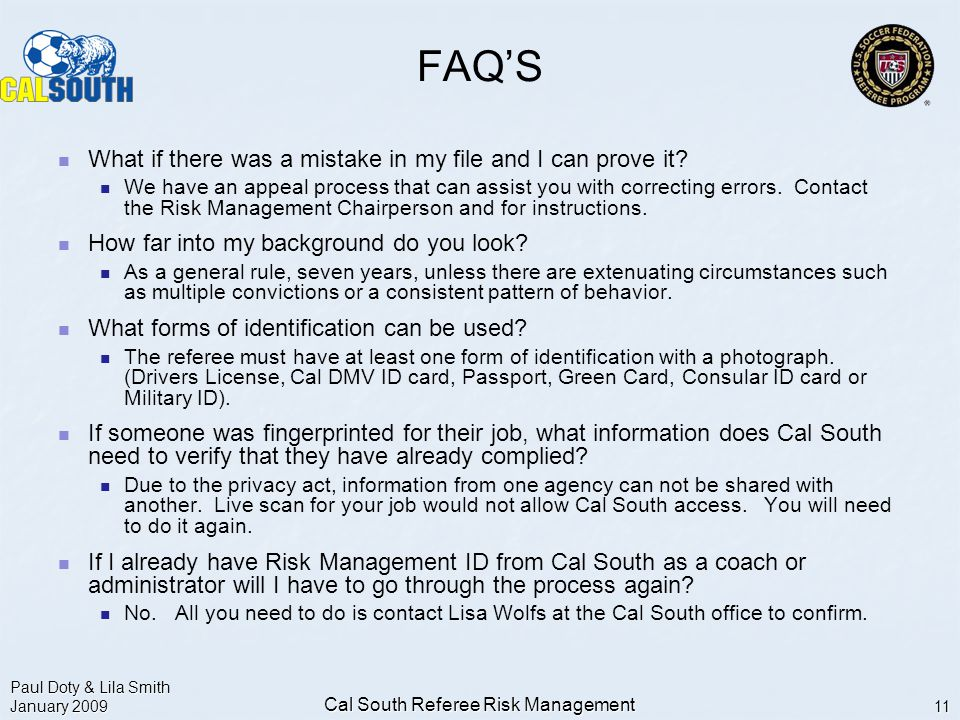 Paul Doty & Lila Smith January 2009 Cal South Referee Risk Management 11 FAQ'S What if there was a mistake in my file and I can prove it.