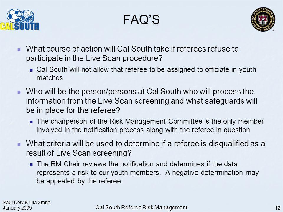 Paul Doty & Lila Smith January 2009 Cal South Referee Risk Management 12 FAQ'S What course of action will Cal South take if referees refuse to participate in the Live Scan procedure.