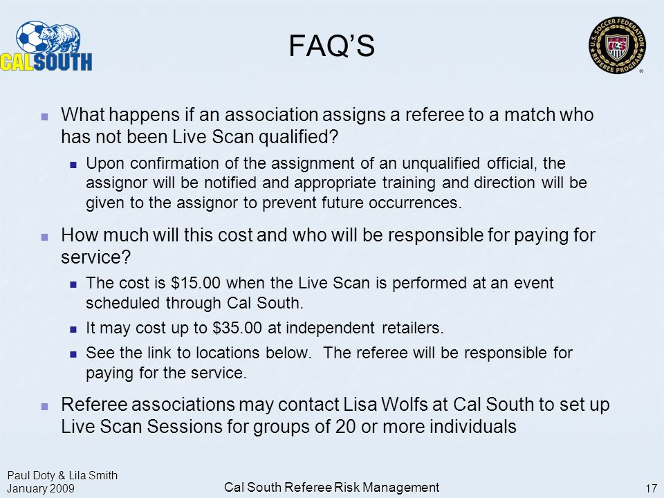 Paul Doty & Lila Smith January 2009 Cal South Referee Risk Management 17 FAQ'S What happens if an association assigns a referee to a match who has not been Live Scan qualified.