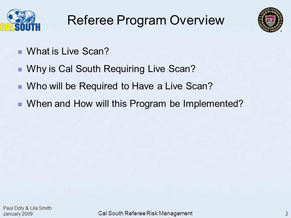 Paul Doty & Lila Smith January 2009 Cal South Referee Risk Management 2 Referee Program Overview What is Live Scan.