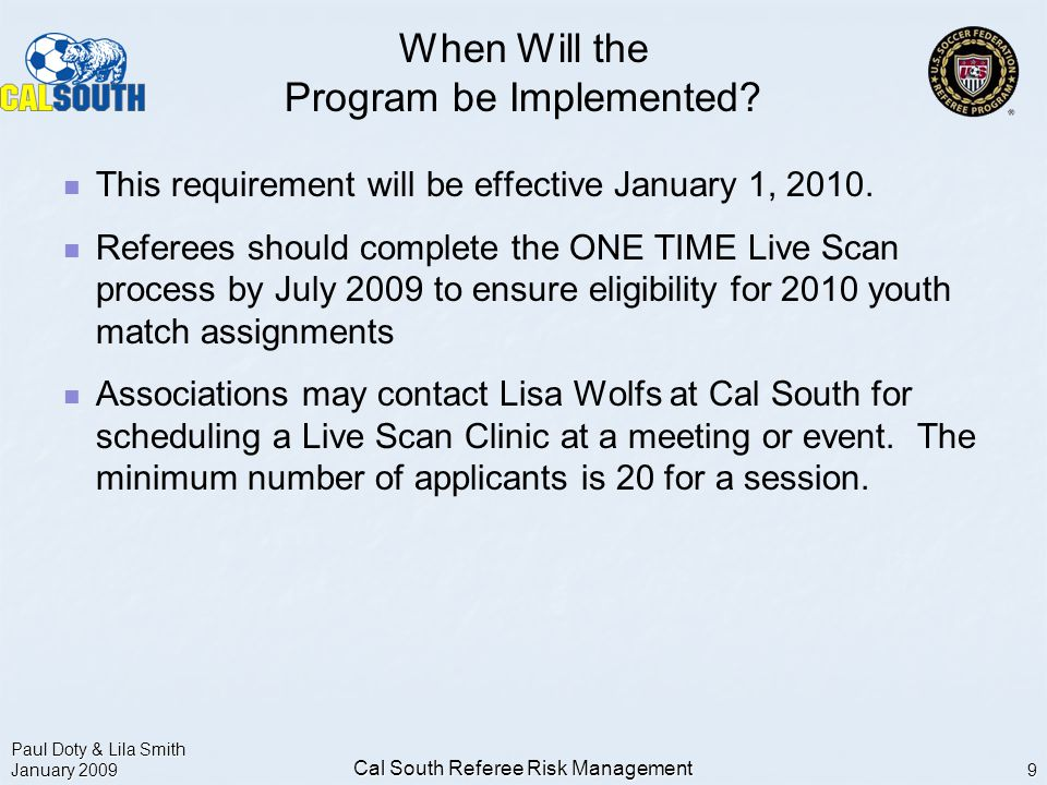 Paul Doty & Lila Smith January 2009 Cal South Referee Risk Management 9 When Will the Program be Implemented.