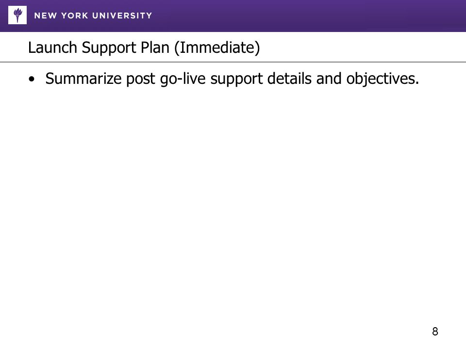 Launch Support Plan (Immediate) Summarize post go-live support details and objectives. 8