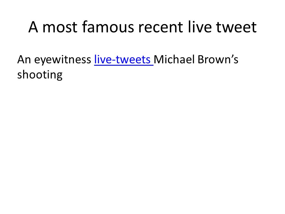 A most famous recent live tweet An eyewitness live-tweets Michael Brown's shootinglive-tweets
