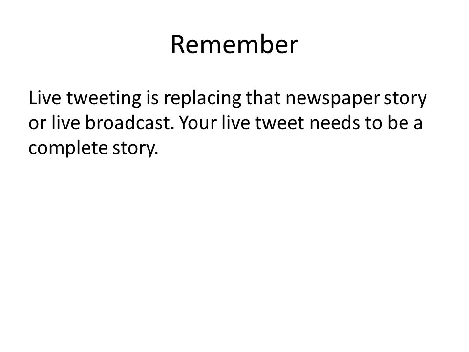 Remember Live tweeting is replacing that newspaper story or live broadcast. Your live tweet needs to be a complete story.