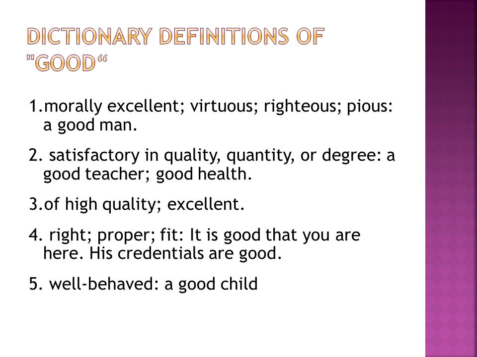1.morally excellent; virtuous; righteous; pious: a good man. 2. satisfactory in quality, quantity, or degree: a good teacher; good health. 3.of high q