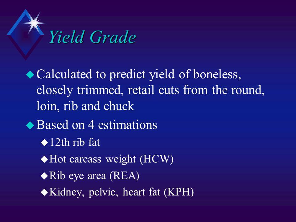Yield Grade u Calculated to predict yield of boneless, closely trimmed, retail cuts from the round, loin, rib and chuck u Based on 4 estimations u 12th rib fat u Hot carcass weight (HCW) u Rib eye area (REA) u Kidney, pelvic, heart fat (KPH)