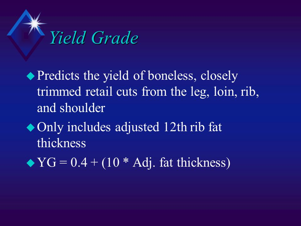 Yield Grade u Predicts the yield of boneless, closely trimmed retail cuts from the leg, loin, rib, and shoulder u Only includes adjusted 12th rib fat thickness u YG = 0.4 + (10 * Adj.