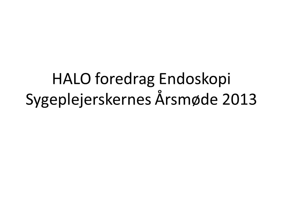HALO foredrag Endoskopi Sygeplejerskernes Årsmøde 2013