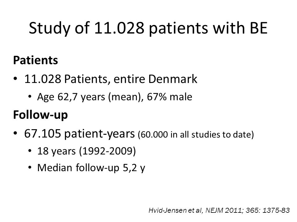 Study of 11.028 patients with BE Patients 11.028 Patients, entire Denmark Age 62,7 years (mean), 67% male Follow-up 67.105 patient-years (60.000 in all studies to date) 18 years (1992-2009) Median follow-up 5,2 y Hvid-Jensen et al, NEJM 2011; 365: 1375-83