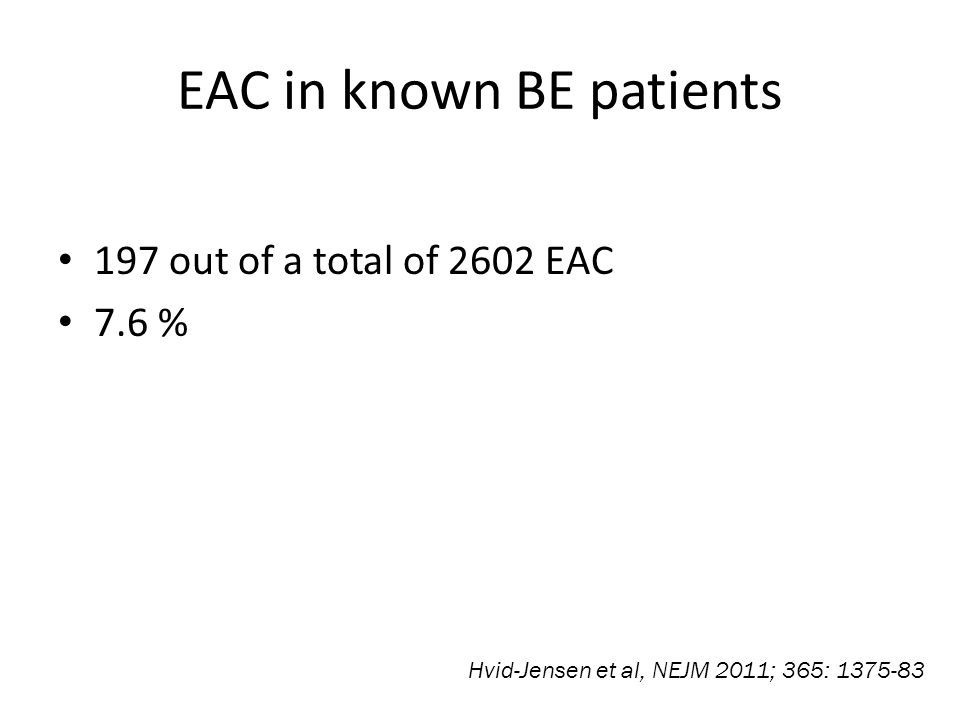 EAC in known BE patients 197 out of a total of 2602 EAC 7.6 % Hvid-Jensen et al, NEJM 2011; 365: 1375-83