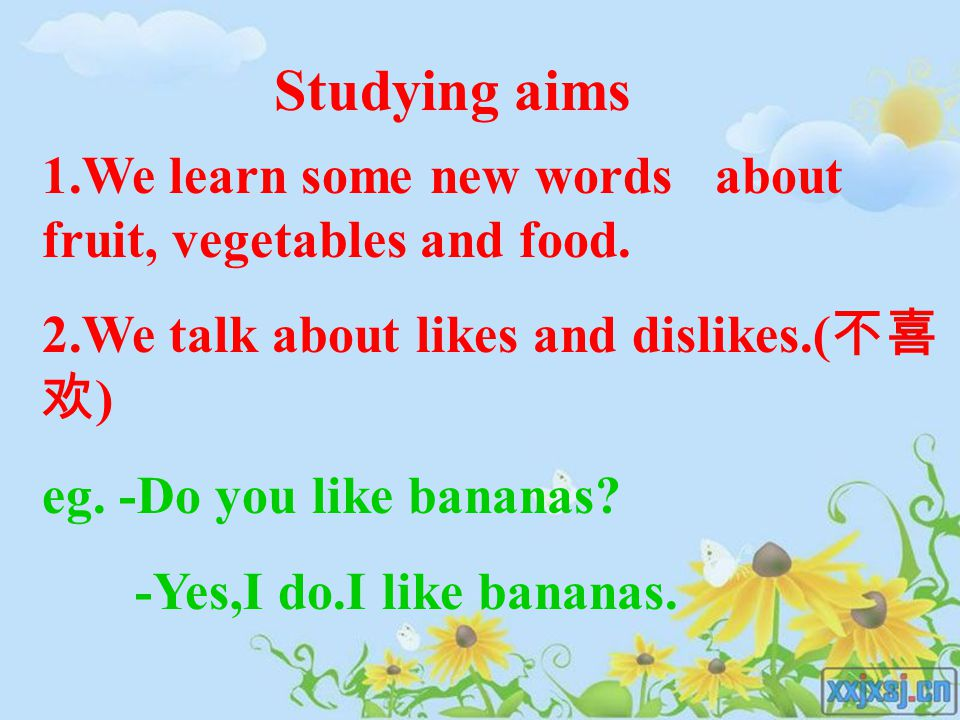 1.We learn some new words about fruit, vegetables and food. 2.We talk about likes and dislikes.( 不喜 欢 ) eg. -Do you like bananas? -Yes,I do.I like ban