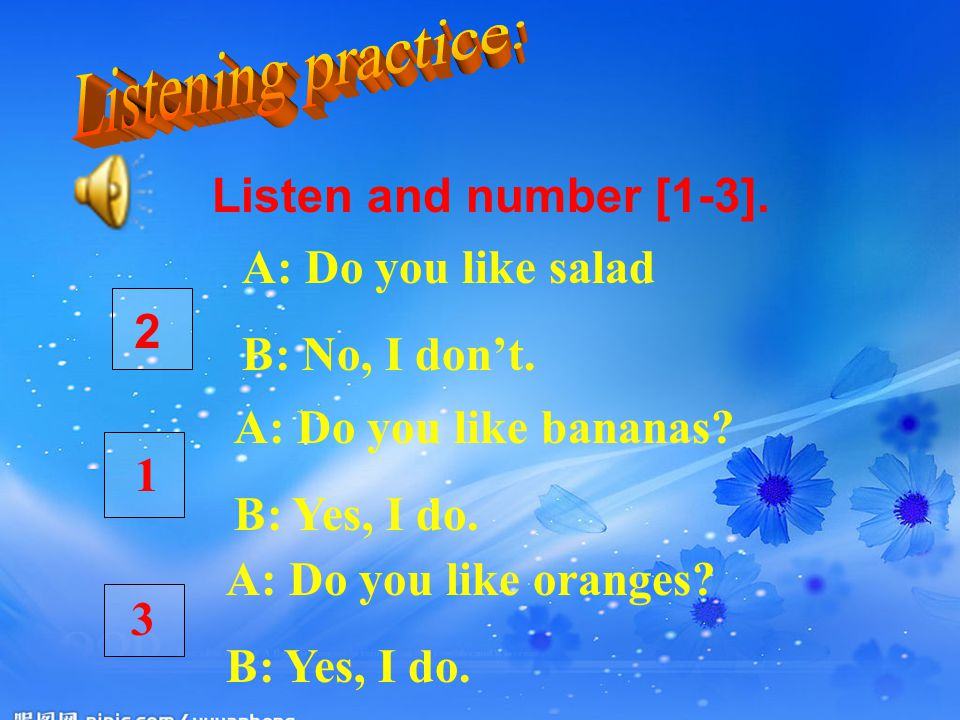 Listen and number [1-3]. A: Do you like salad B: No, I don't. A: Do you like bananas? B: Yes, I do. A: Do you like oranges? B: Yes, I do. 2 1 3
