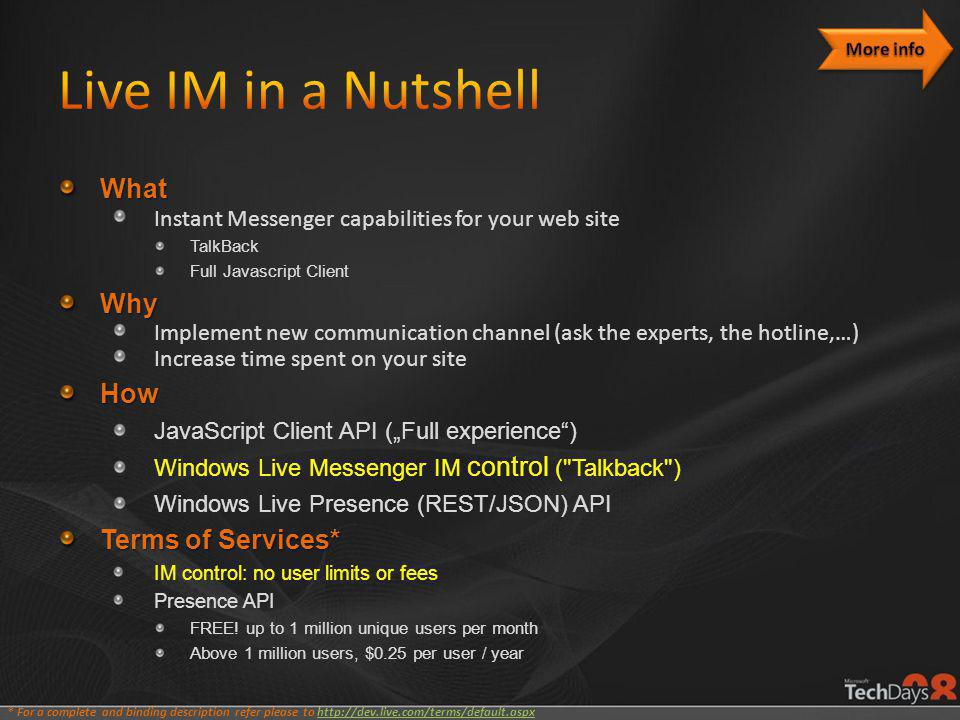 "What Instant Messenger capabilities for your web site TalkBack Full Javascript ClientWhy Implement new communication channel (ask the experts, the hotline,…) Increase time spent on your siteHow JavaScript Client API (""Full experience ) Windows Live Messenger IM control ( Talkback ) Windows Live Presence (REST/JSON) API Terms of Services* IM control: no user limits or fees Presence API FREE."