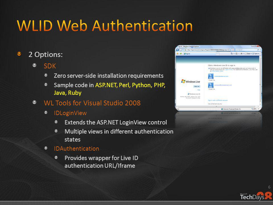 2 Options: SDK Zero server-side installation requirements Sample code in ASP.NET, Perl, Python, PHP, Java, Ruby WL Tools for Visual Studio 2008 IDLoginView Extends the ASP.NET LoginView control Multiple views in different authentication states IDAuthentication Provides wrapper for Live ID authentication URL/Iframe 6