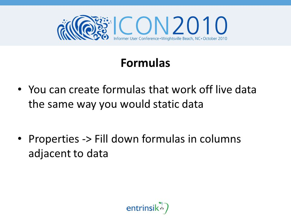 Formulas You can create formulas that work off live data the same way you would static data Properties -> Fill down formulas in columns adjacent to data