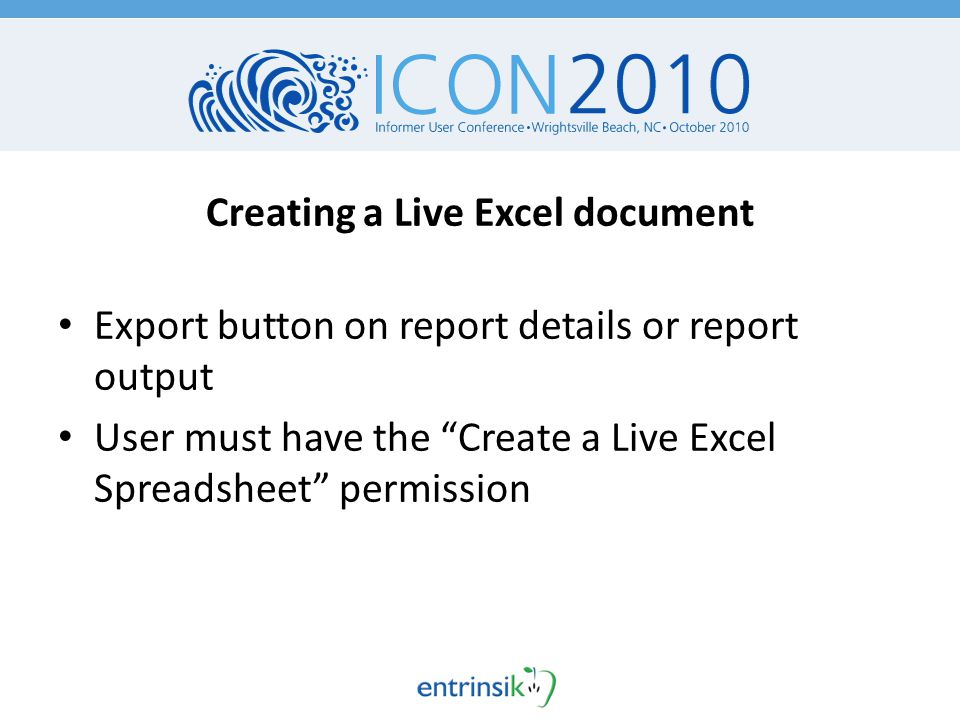 Creating a Live Excel document Export button on report details or report output User must have the Create a Live Excel Spreadsheet permission