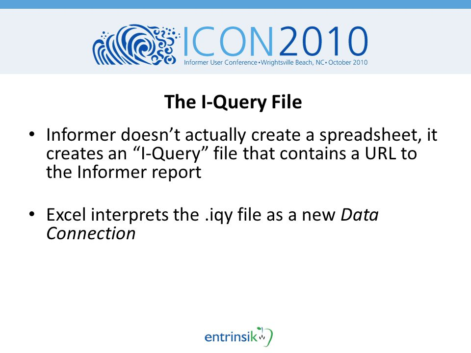 The I-Query File Informer doesn't actually create a spreadsheet, it creates an I-Query file that contains a URL to the Informer report Excel interprets the.iqy file as a new Data Connection