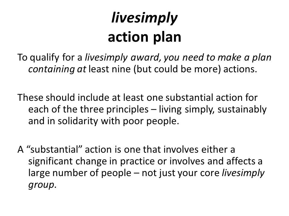livesimply action plan To qualify for a livesimply award, you need to make a plan containing at least nine (but could be more) actions. These should i