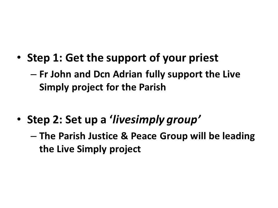 Step 1: Get the support of your priest – Fr John and Dcn Adrian fully support the Live Simply project for the Parish Step 2: Set up a 'livesimply grou