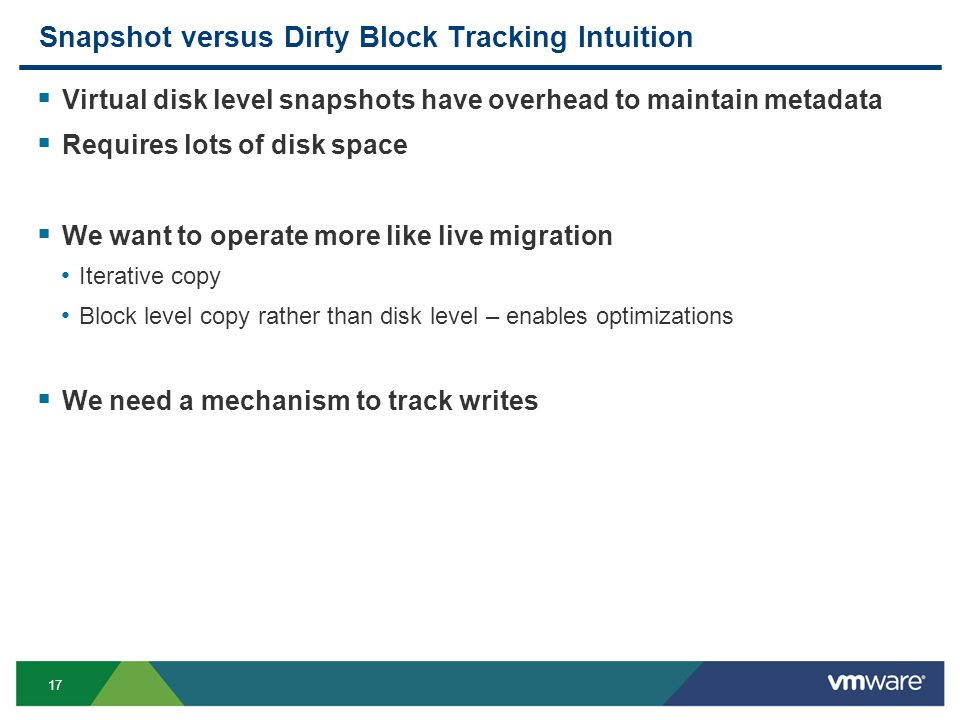 17 Snapshot versus Dirty Block Tracking Intuition  Virtual disk level snapshots have overhead to maintain metadata  Requires lots of disk space  We want to operate more like live migration Iterative copy Block level copy rather than disk level – enables optimizations  We need a mechanism to track writes