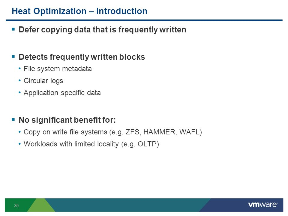 25 Heat Optimization – Introduction  Defer copying data that is frequently written  Detects frequently written blocks File system metadata Circular logs Application specific data  No significant benefit for: Copy on write file systems (e.g.