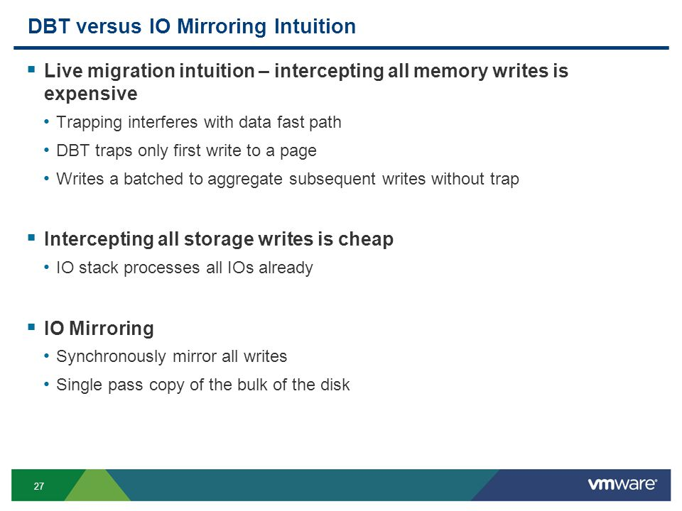 27 DBT versus IO Mirroring Intuition  Live migration intuition – intercepting all memory writes is expensive Trapping interferes with data fast path DBT traps only first write to a page Writes a batched to aggregate subsequent writes without trap  Intercepting all storage writes is cheap IO stack processes all IOs already  IO Mirroring Synchronously mirror all writes Single pass copy of the bulk of the disk