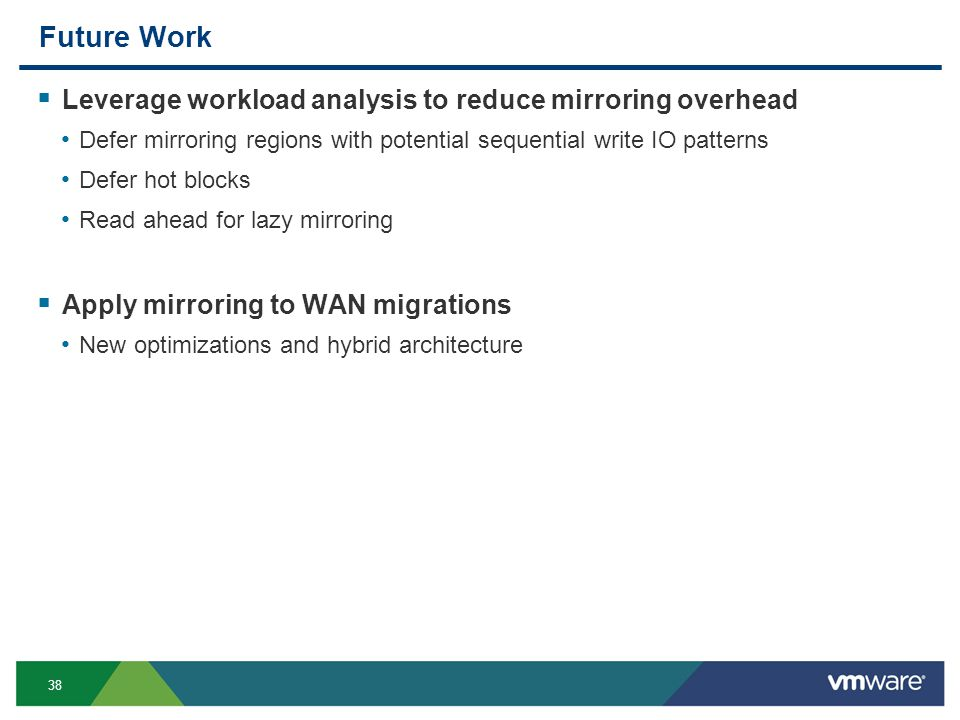 38 Future Work  Leverage workload analysis to reduce mirroring overhead Defer mirroring regions with potential sequential write IO patterns Defer hot blocks Read ahead for lazy mirroring  Apply mirroring to WAN migrations New optimizations and hybrid architecture