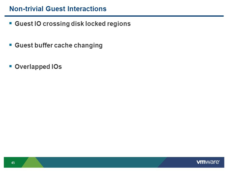45 Non-trivial Guest Interactions  Guest IO crossing disk locked regions  Guest buffer cache changing  Overlapped IOs