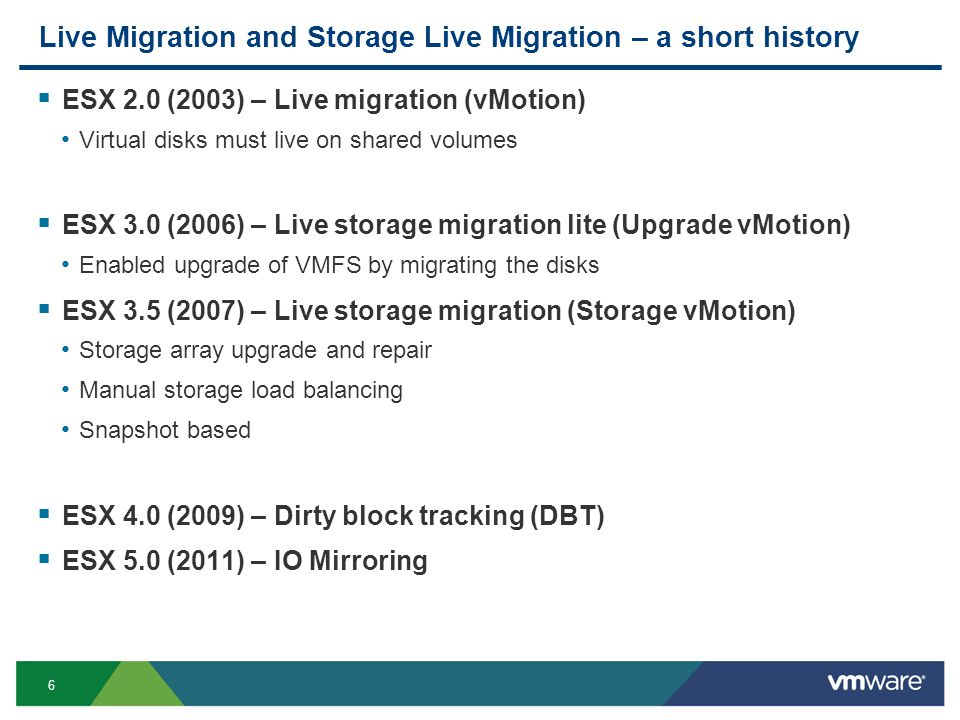 6 Live Migration and Storage Live Migration – a short history  ESX 2.0 (2003) – Live migration (vMotion) Virtual disks must live on shared volumes  ESX 3.0 (2006) – Live storage migration lite (Upgrade vMotion) Enabled upgrade of VMFS by migrating the disks  ESX 3.5 (2007) – Live storage migration (Storage vMotion) Storage array upgrade and repair Manual storage load balancing Snapshot based  ESX 4.0 (2009) – Dirty block tracking (DBT)  ESX 5.0 (2011) – IO Mirroring
