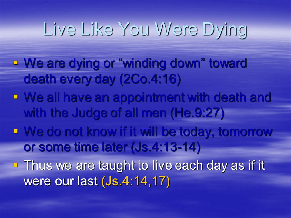 "Live Like You Were Dying  We are dying or ""winding down"" toward death every day (2Co.4:16)  We all have an appointment with death and with the Judge"