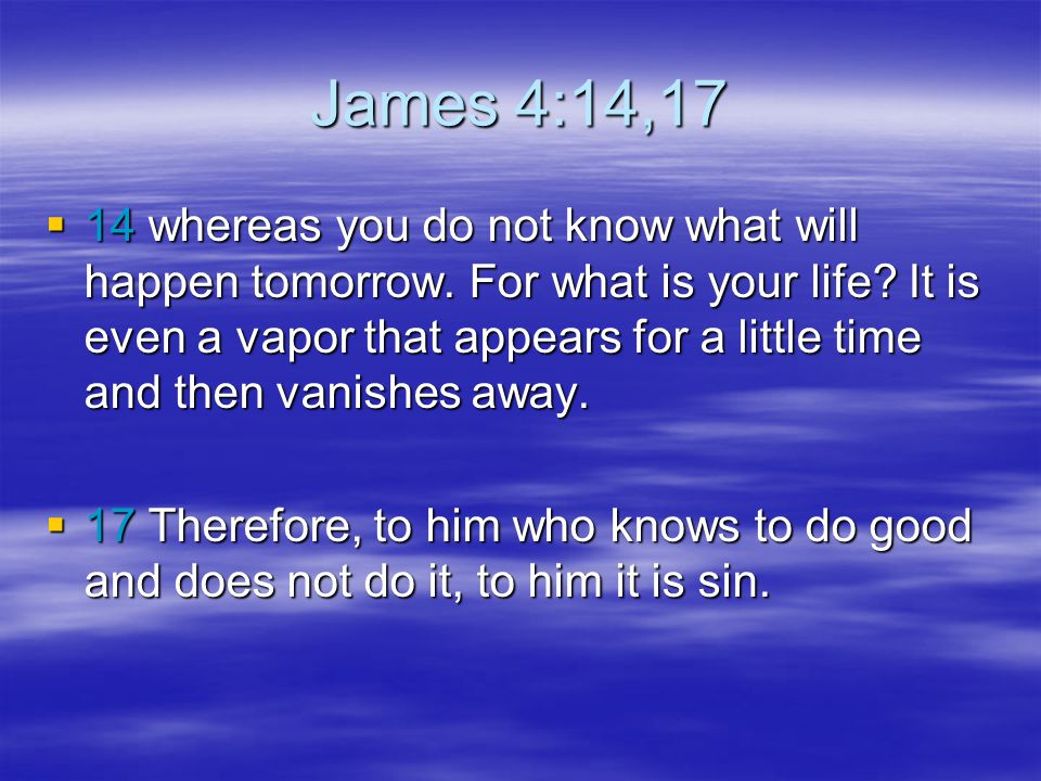James 4:14,17  14 whereas you do not know what will happen tomorrow. For what is your life? It is even a vapor that appears for a little time and the