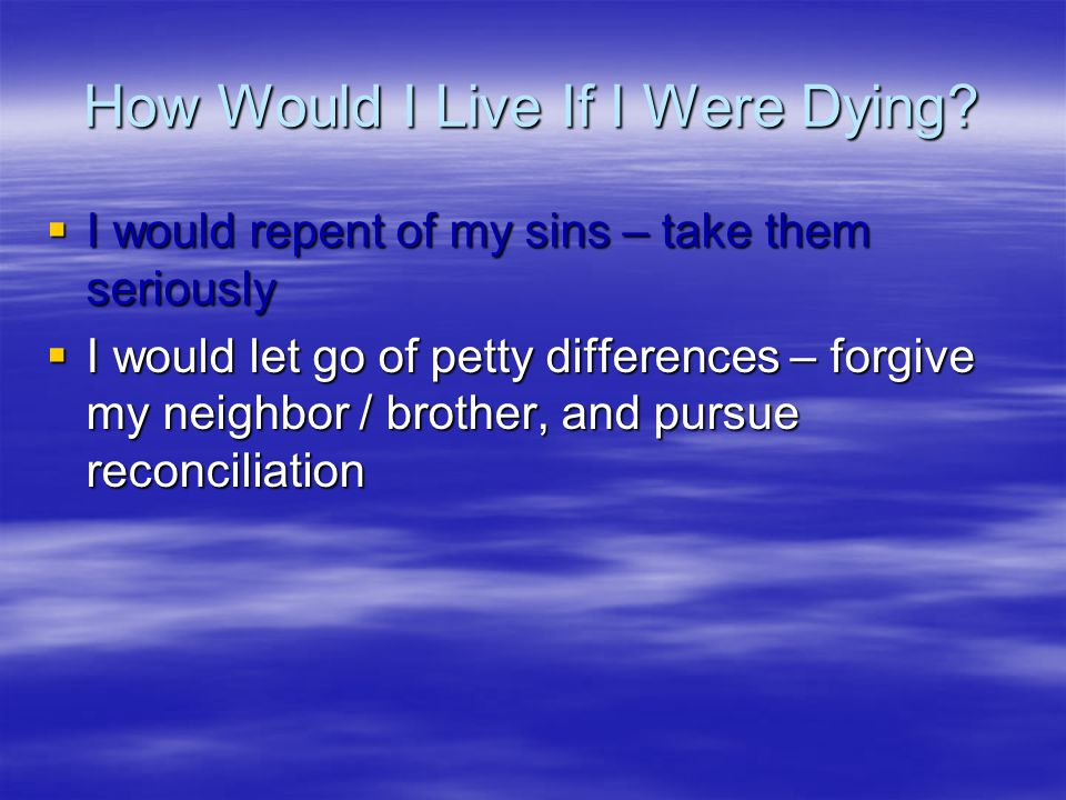 How Would I Live If I Were Dying?  I would repent of my sins – take them seriously  I would let go of petty differences – forgive my neighbor / brot