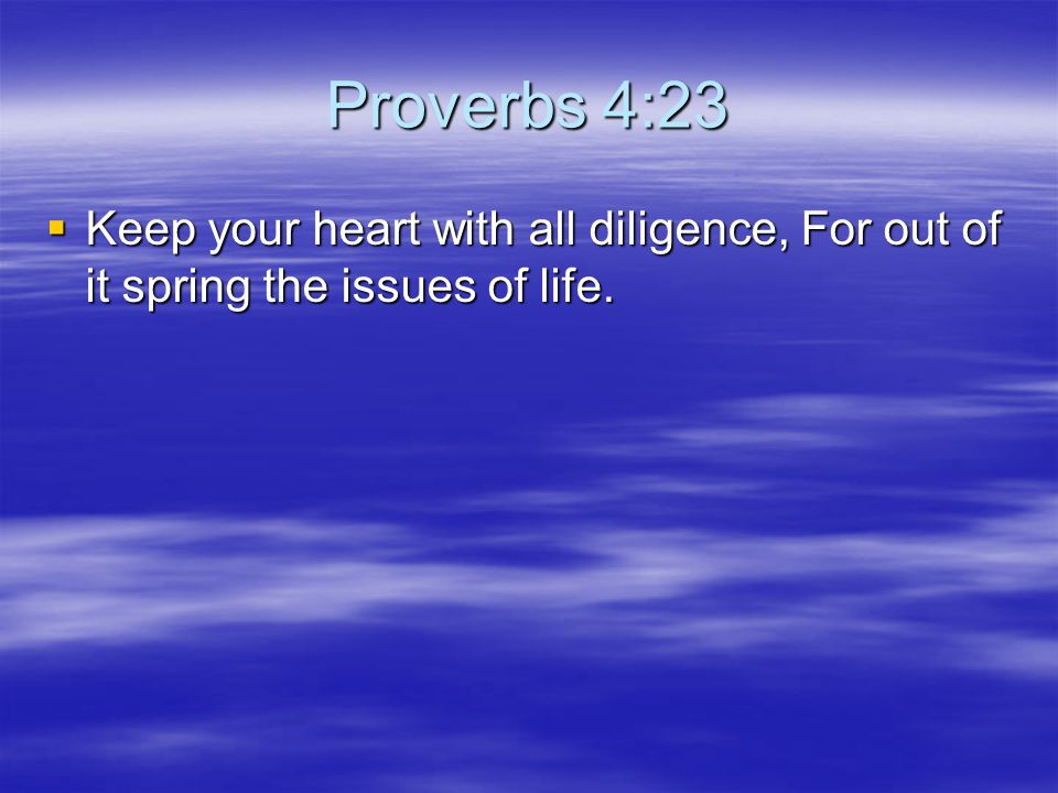 Proverbs 4:23  Keep your heart with all diligence, For out of it spring the issues of life.