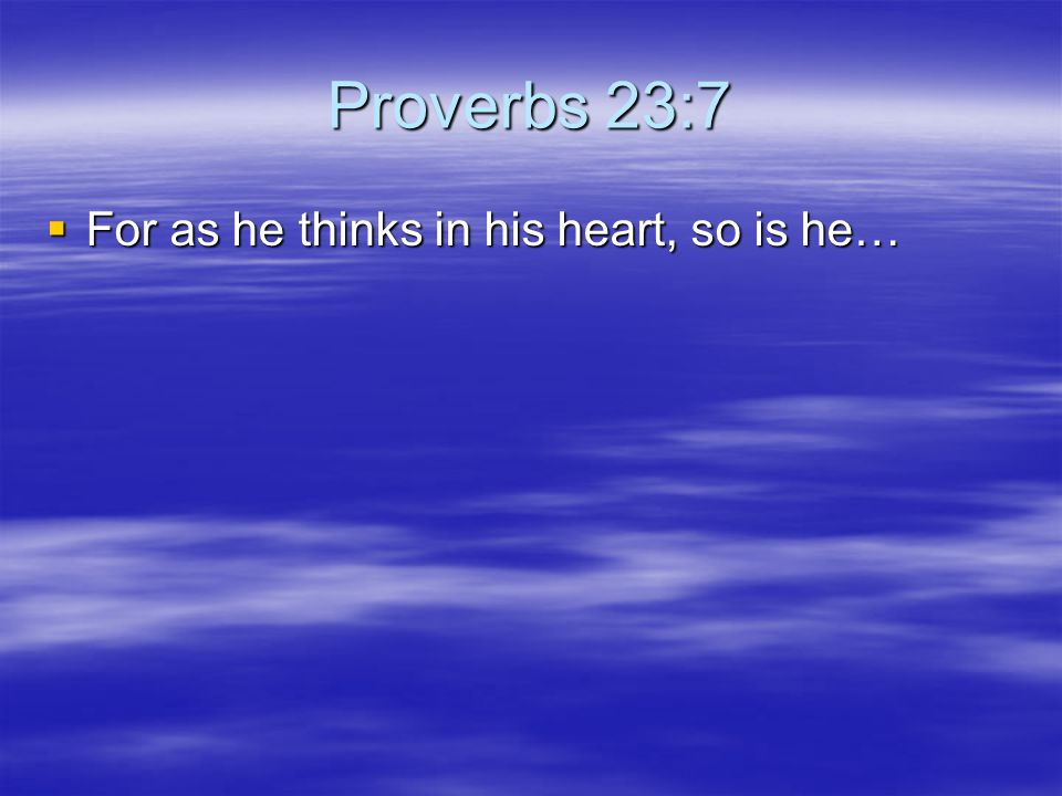 Proverbs 23:7  For as he thinks in his heart, so is he…