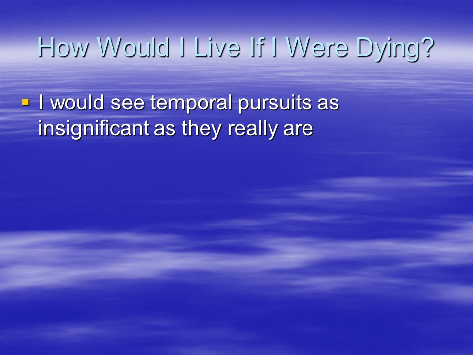 How Would I Live If I Were Dying?  I would see temporal pursuits as insignificant as they really are