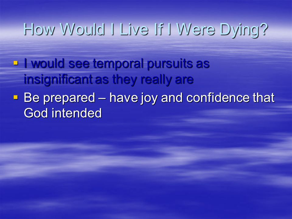 How Would I Live If I Were Dying?  I would see temporal pursuits as insignificant as they really are  Be prepared – have joy and confidence that God
