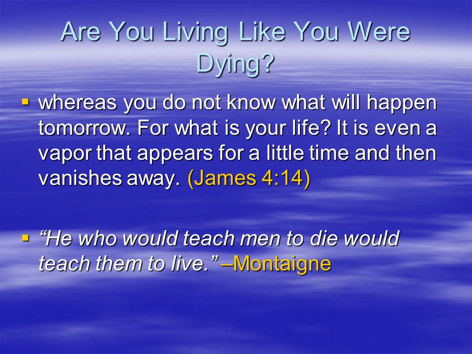 Are You Living Like You Were Dying?  whereas you do not know what will happen tomorrow. For what is your life? It is even a vapor that appears for a