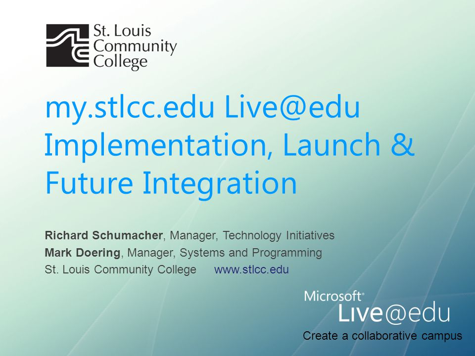 Create a collaborative campus my.stlcc.edu Live@edu Implementation, Launch & Future Integration Richard Schumacher, Manager, Technology Initiatives Ma