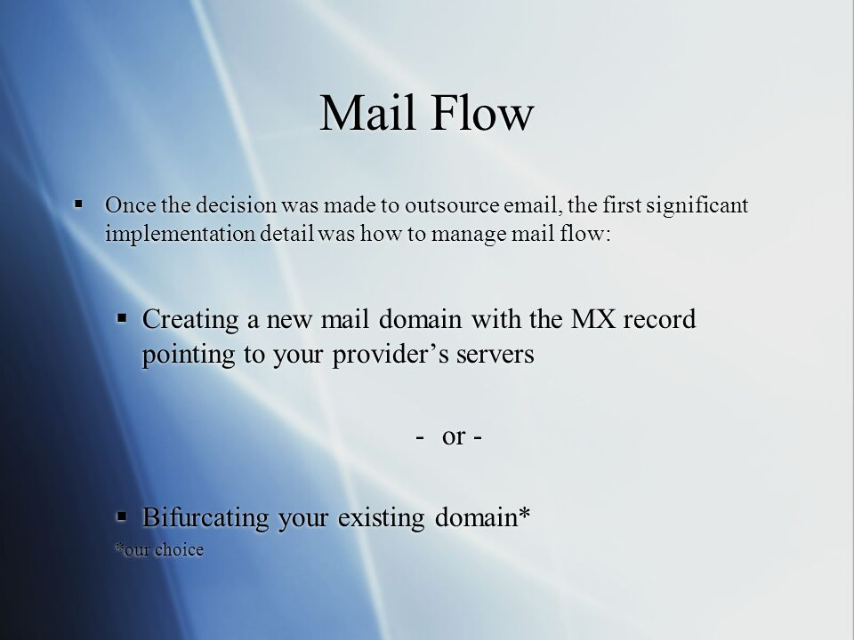 Mail Flow  Once the decision was made to outsource  , the first significant implementation detail was how to manage mail flow:  Creating a new mail domain with the MX record pointing to your provider's servers -or -  Bifurcating your existing domain* *our choice  Once the decision was made to outsource  , the first significant implementation detail was how to manage mail flow:  Creating a new mail domain with the MX record pointing to your provider's servers -or -  Bifurcating your existing domain* *our choice