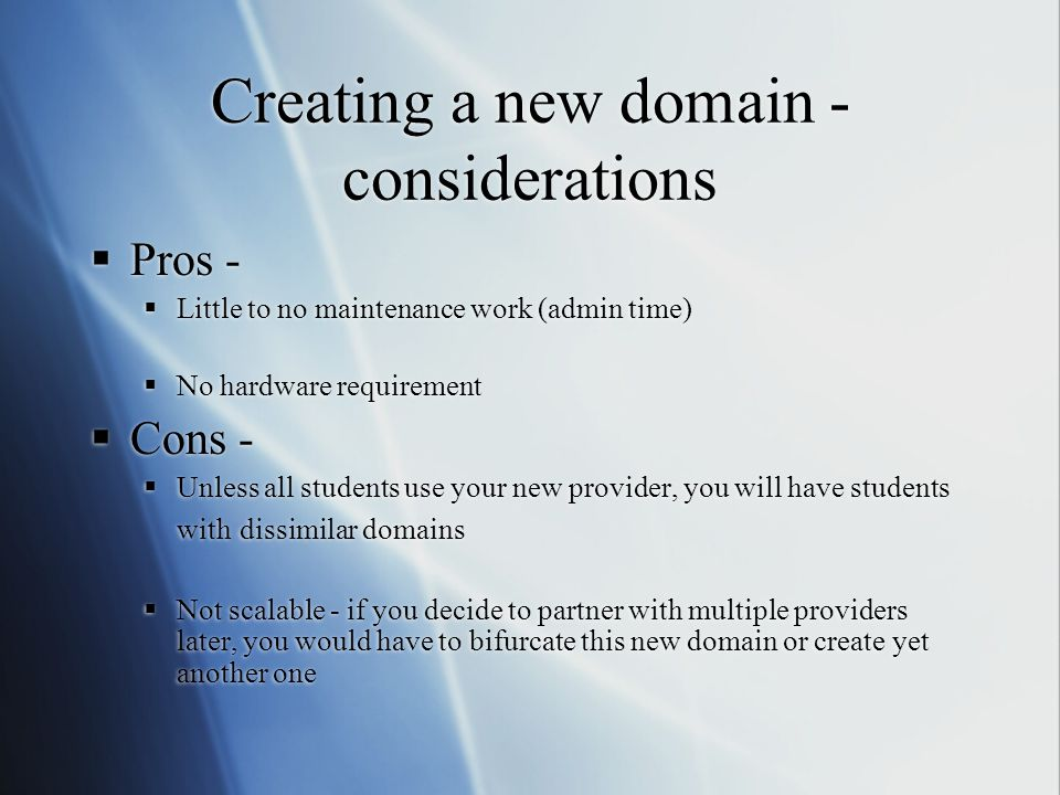 Creating a new domain - considerations  Pros -  Little to no maintenance work (admin time)  No hardware requirement  Cons -  Unless all students use your new provider, you will have students with dissimilar domains  Not scalable - if you decide to partner with multiple providers later, you would have to bifurcate this new domain or create yet another one  Pros -  Little to no maintenance work (admin time)  No hardware requirement  Cons -  Unless all students use your new provider, you will have students with dissimilar domains  Not scalable - if you decide to partner with multiple providers later, you would have to bifurcate this new domain or create yet another one