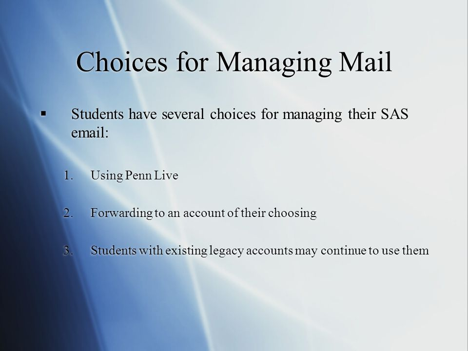 Choices for Managing Mail  Students have several choices for managing their SAS   1.Using Penn Live 2.Forwarding to an account of their choosing 3.Students with existing legacy accounts may continue to use them  Students have several choices for managing their SAS   1.Using Penn Live 2.Forwarding to an account of their choosing 3.Students with existing legacy accounts may continue to use them