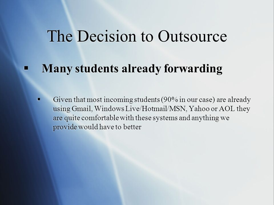 The Decision to Outsource  Many students already forwarding  Given that most incoming students (90% in our case) are already using Gmail, Windows Live/Hotmail/MSN, Yahoo or AOL they are quite comfortable with these systems and anything we provide would have to better  Many students already forwarding  Given that most incoming students (90% in our case) are already using Gmail, Windows Live/Hotmail/MSN, Yahoo or AOL they are quite comfortable with these systems and anything we provide would have to better