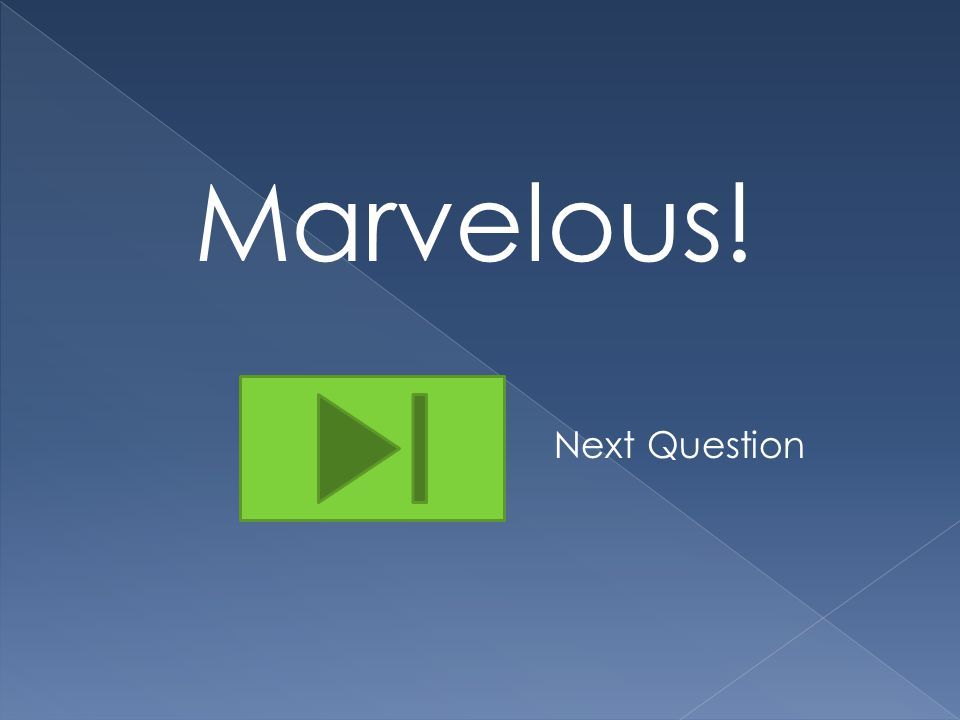 Marvelous! Next Question