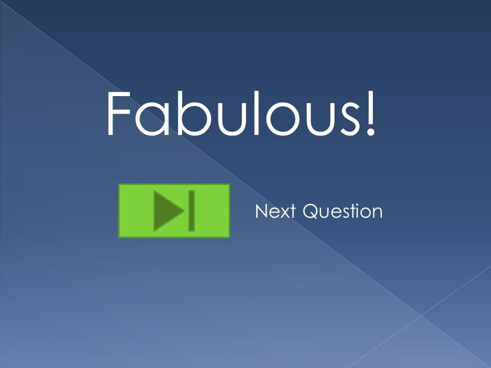 Fabulous! Next Question