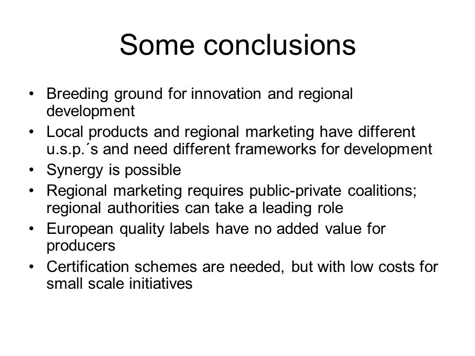 Some conclusions Breeding ground for innovation and regional development Local products and regional marketing have different u.s.p.´s and need different frameworks for development Synergy is possible Regional marketing requires public-private coalitions; regional authorities can take a leading role European quality labels have no added value for producers Certification schemes are needed, but with low costs for small scale initiatives
