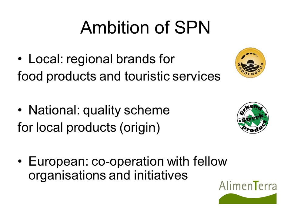 Ambition of SPN Local: regional brands for food products and touristic services National: quality scheme for local products (origin) European: co-operation with fellow organisations and initiatives
