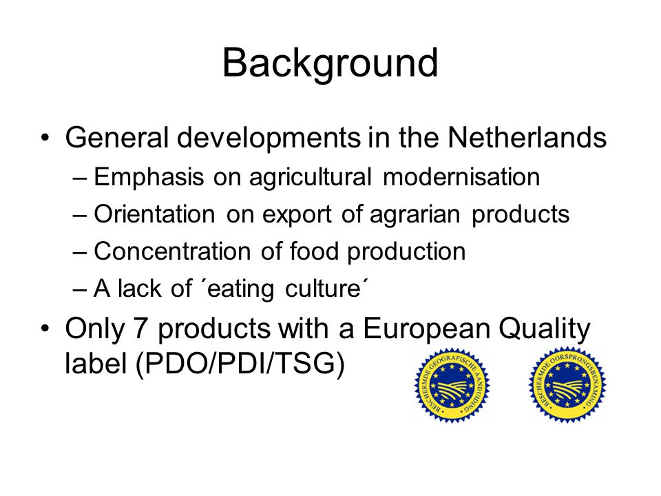 Background General developments in the Netherlands –Emphasis on agricultural modernisation –Orientation on export of agrarian products –Concentration of food production –A lack of ´eating culture´ Only 7 products with a European Quality label (PDO/PDI/TSG)