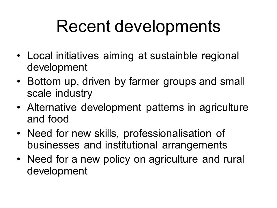 Recent developments Local initiatives aiming at sustainble regional development Bottom up, driven by farmer groups and small scale industry Alternative development patterns in agriculture and food Need for new skills, professionalisation of businesses and institutional arrangements Need for a new policy on agriculture and rural development